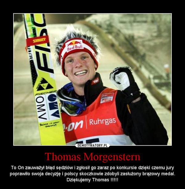 Thomas Morgenstern – To On zauważył błąd sędziów i zgłosił go zaraz po konkursie dzięki czemu jury poprawiło swoja decyzję i polscy skoczkowie zdobyli zasłużony brązowy medal. Dziękujemy Thomas !!!!!