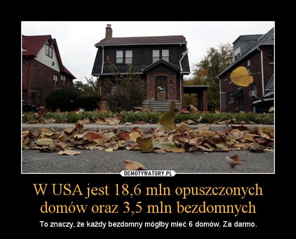 W USA jest 18,6 mln opuszczonych domów oraz 3,5 mln bezdomnych – To znaczy, że każdy bezdomny mógłby mieć 6 domów. Za darmo.