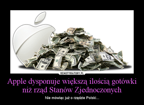 Apple dysponuje większą ilością gotówki niż rząd Stanów Zjednoczonych – Nie mówiąc już o rządzie Polski...