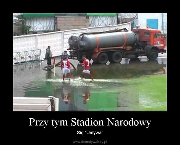 """Przy tym Stadion Narodowy – Się """"Umywa"""""""