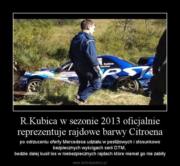 R.Kubica w sezonie 2013 oficjalnie reprezentuje rajdowe barwy Citroena – po odrzuceniu oferty Mercedesa udziału w pestiżowych i stosunkowo bezpiecznych wyścigach serii DTM, \nbedzie dalej kusił los w niebezpiecznych rajdach które niemal go nie zabiły