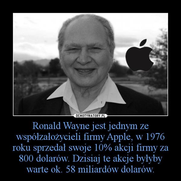 Ronald Wayne jest jednym ze współzałożycieli firmy Apple, w 1976 roku sprzedał swoje 10% akcji firmy za 800 dolarów. Dzisiaj te akcje byłyby warte ok. 58 miliardów dolarów. –