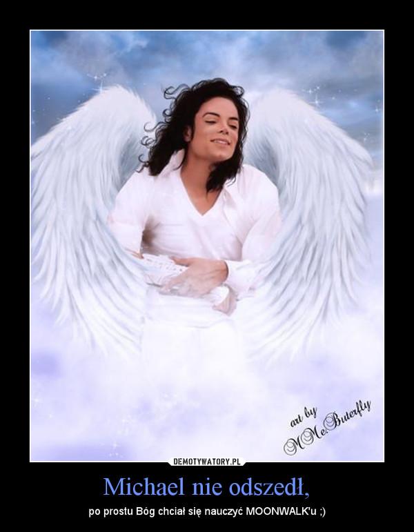 Michael nie odszedł, – po prostu Bóg chciał się nauczyć MOONWALK\'u ;)