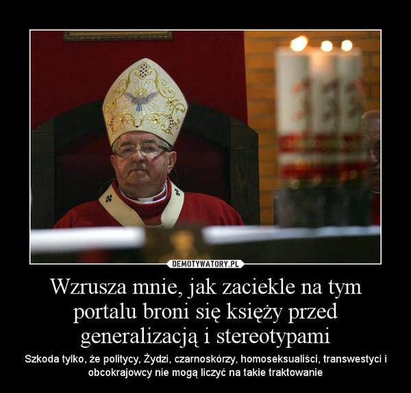 Wzrusza mnie, jak zaciekle na tym portalu broni się księży przed generalizacją i stereotypami – Szkoda tylko, że politycy, Żydzi, czarnoskórzy, homoseksualiści, transwestyci i obcokrajowcy nie mogą liczyć na takie traktowanie