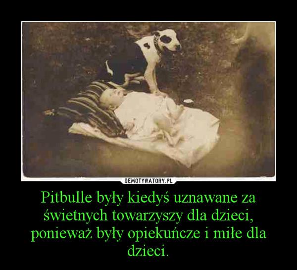 Pitbulle były kiedyś uznawane za świetnych towarzyszy dla dzieci, ponieważ były opiekuńcze i miłe dla dzieci. –