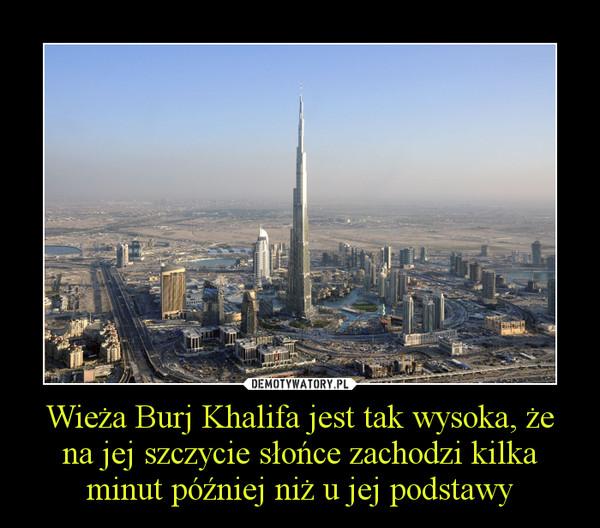 Wieża Burj Khalifa jest tak wysoka, że na jej szczycie słońce zachodzi kilka minut później niż u jej podstawy –