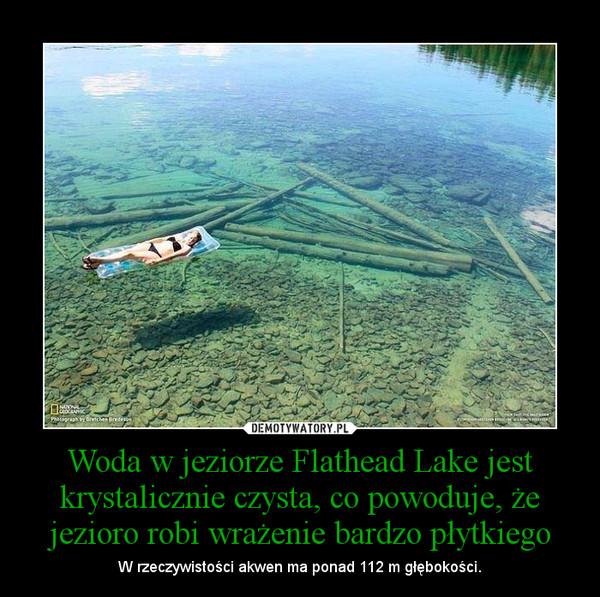 Woda w jeziorze Flathead Lake jest krystalicznie czysta, co powoduje, że jezioro robi wrażenie bardzo płytkiego – W rzeczywistości akwen ma ponad 112 m głębokości.