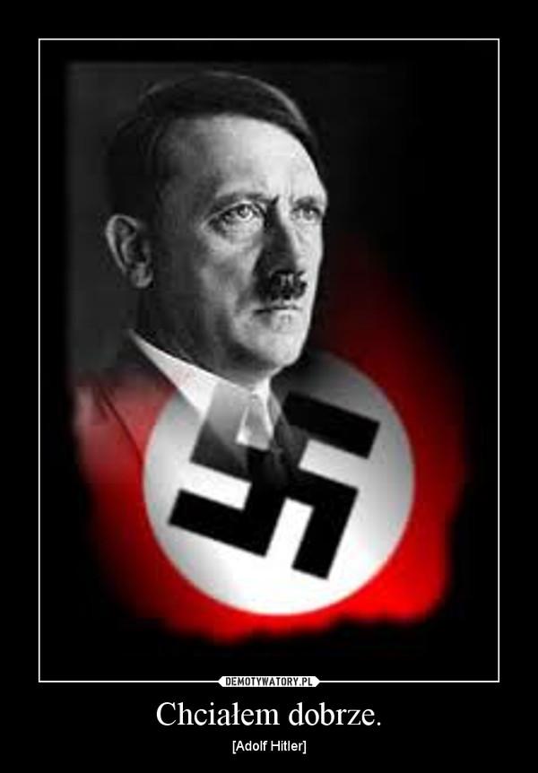 Chciałem dobrze. – [Adolf Hitler]