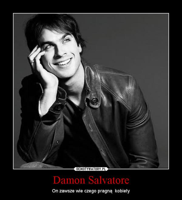 Damon Salvatore – On zawsze wie czego pragną  kobiety