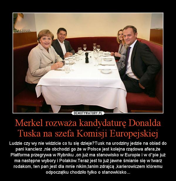 Merkel rozważa kandydaturę Donalda Tuska na szefa Komisji Europejskiej – Ludzie czy wy nie widzicie co tu się dzieje?Tusk na urodziny jedzie na obiad do pani kanclerz ,nie obchodzi go że w Polsce jest kolejna rządowa afera,że Platforma przegrywa w Rybniku ,on już ma stanowisko w Europie i w d*pie już ma następne wybory i Polaków.Teraz jest to już jawne śmianie się w twarz rodakom, ten pan jest dla mnie nikim,tanim zdrajcą ,karierowiczem któremu odpoczątku chodziło tylko o stanowkisko...