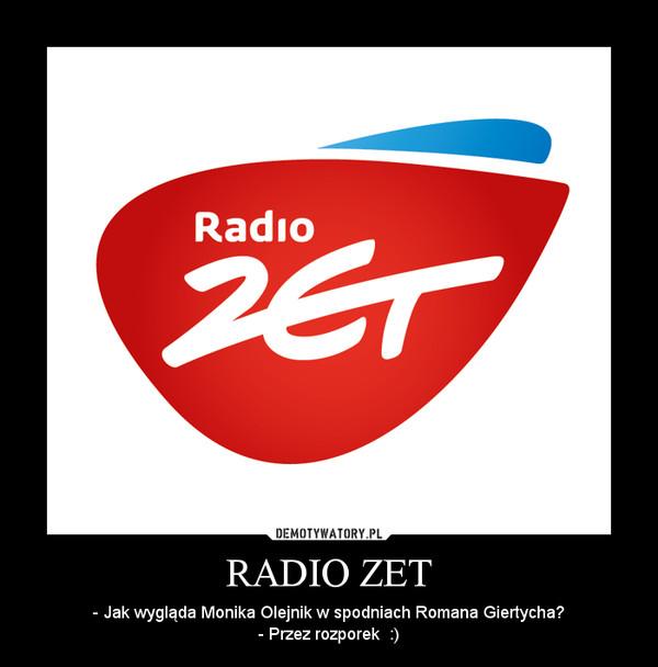 RADIO ZET – - Jak wygląda Monika Olejnik w spodniach Romana Giertycha?- Przez rozporek  :)