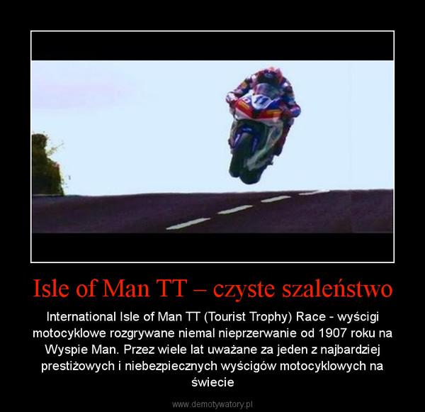 Isle of Man TT – czyste szaleństwo – International Isle of Man TT (Tourist Trophy) Race - wyścigi motocyklowe rozgrywane niemal nieprzerwanie od 1907 roku na Wyspie Man. Przez wiele lat uważane za jeden z najbardziej prestiżowych i niebezpiecznych wyścigów motocyklowych na świecie