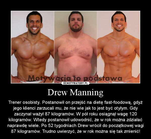 Drew Manning – Trener osobisty. Postanowił on przejść na dietę fast-foodową, gdyż jego klienci zarzucali mu, że nie wie jak to jest być otyłym. Gdy zaczynał ważył 87 kilogramów. W pół roku osiągnął wagę 120 kilogramów. Wtedy postanowił udowodnić, że w rok można zdziałać naprawdę wiele. Po 52 tygodniach Drew wrócił do początkowej wagi 87 kilogramów. Trudno uwierzyć, że w rok można się tak zmienić!