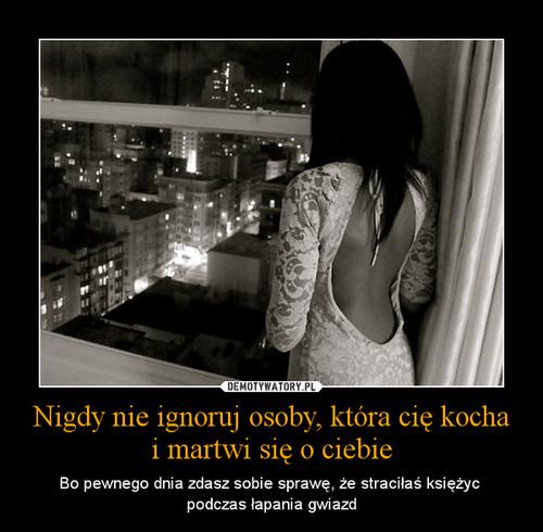 Nigdy nie ignoruj osoby, która cię kocha i martwi się o ciebie