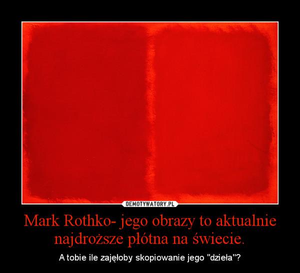 """Mark Rothko- jego obrazy to aktualnie najdroższe płótna na świecie. – A tobie ile zajęłoby skopiowanie jego """"dzieła""""?"""