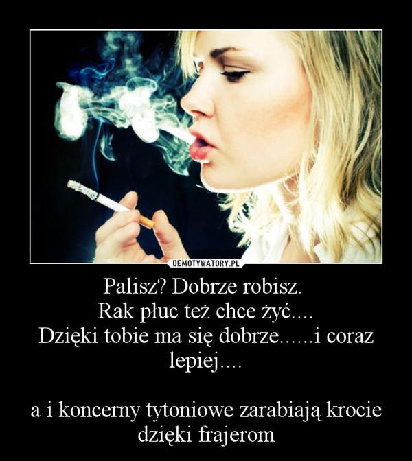 Palisz? Dobrze robisz. Rak płuc też chce żyć....Dzięki tobie ma się dobrze......i coraz lepiej....a i koncerny tytoniowe zarabiają krocie dzięki frajerom –