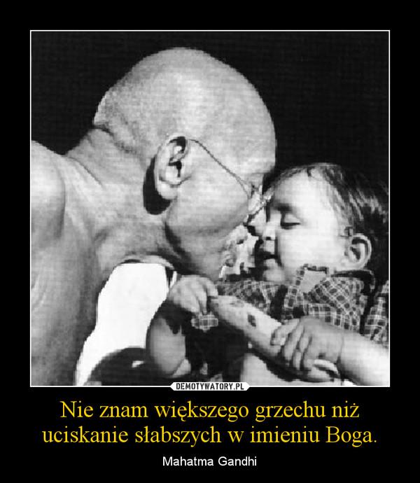 Nie znam większego grzechu niż uciskanie słabszych w imieniu Boga. – Mahatma Gandhi