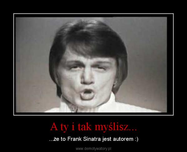 A ty i tak myślisz... – ...że to Frank Sinatra jest autorem :)