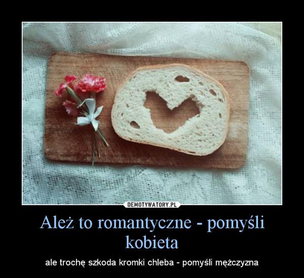 Ależ to romantyczne - pomyśli kobieta – ale trochę szkoda kromki chleba - pomyśli mężczyzna
