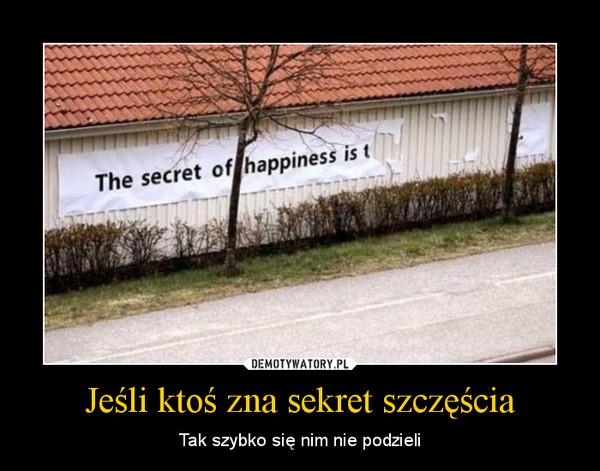 Jeśli ktoś zna sekret szczęścia – Tak szybko się nim nie podzieli