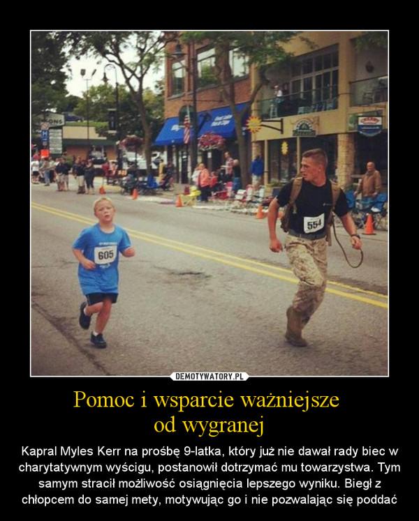 Pomoc i wsparcie ważniejsze od wygranej – Kapral Myles Kerr na prośbę 9-latka, który już nie dawał rady biec w charytatywnym wyścigu, postanowił dotrzymać mu towarzystwa. Tym samym stracił możliwość osiągnięcia lepszego wyniku. Biegł z chłopcem do samej mety, motywując go i nie pozwalając się poddać