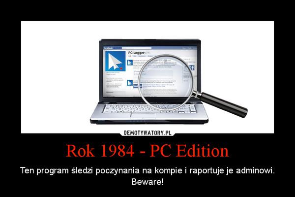 Rok 1984 - PC Edition – Ten program śledzi poczynania na kompie i raportuje je adminowi. Beware!