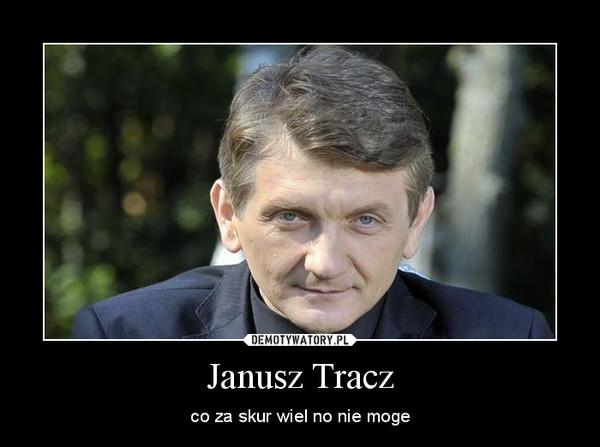 Janusz Tracz – co za skur wiel no nie moge
