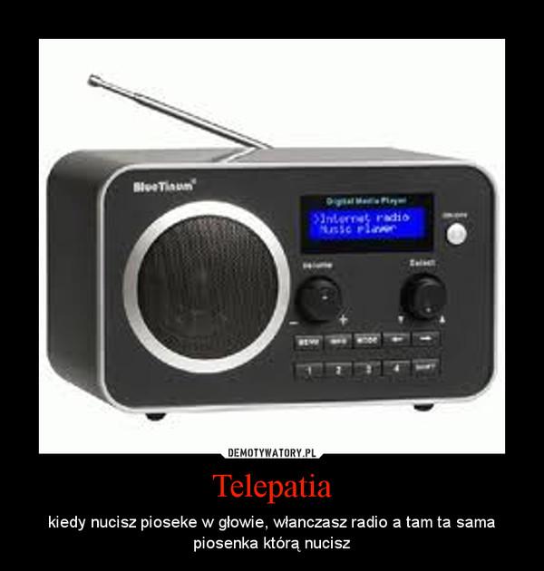 Telepatia – kiedy nucisz pioseke w głowie, włanczasz radio a tam ta sama piosenka którą nucisz