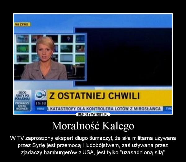 """Moralność Kalego – W TV zaproszony ekspert długo tłumaczył, że siła militarna używana przez Syrię jest przemocą i ludobójstwem, zaś używana przez zjadaczy hamburgerów z USA, jest tylko """"uzasadnioną siłą"""""""