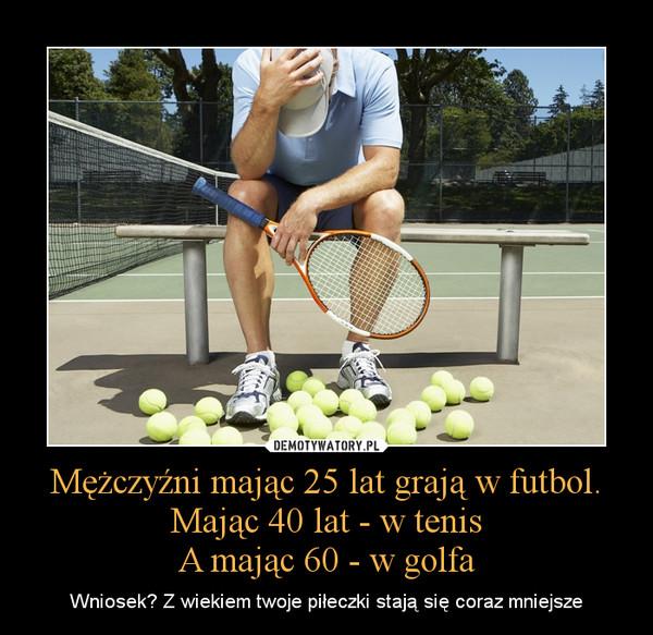Mężczyźni mając 25 lat grają w futbol.Mając 40 lat - w tenisA mając 60 - w golfa – Wniosek? Z wiekiem twoje piłeczki stają się coraz mniejsze
