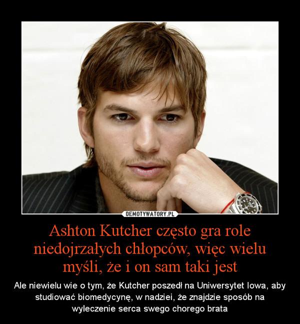 Ashton Kutcher często gra role niedojrzałych chłopców, więc wielu myśli, że i on sam taki jest – Ale niewielu wie o tym, że Kutcher poszedł na Uniwersytet Iowa, aby studiować biomedycynę, w nadziei, że znajdzie sposób na wyleczenie serca swego chorego brata
