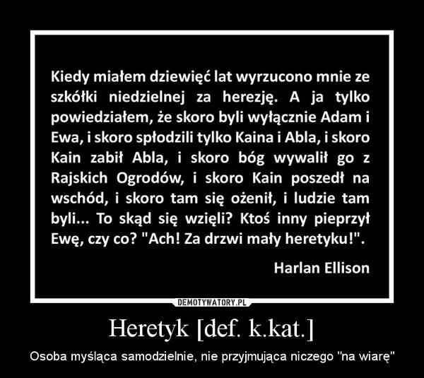 """Heretyk [def. k.kat.] – Osoba myśląca samodzielnie, nie przyjmująca niczego """"na wiarę"""""""
