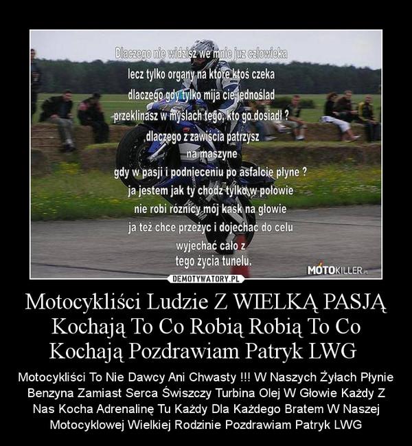 Motocykliści Ludzie Z WIELKĄ PASJĄ Kochają To Co Robią Robią To Co Kochają Pozdrawiam Patryk LWG  – Motocykliści To Nie Dawcy Ani Chwasty !!! W Naszych Żyłach Płynie Benzyna Zamiast Serca Świszczy Turbina Olej W Głowie Każdy Z Nas Kocha Adrenalinę Tu Każdy Dla Każdego Bratem W Naszej Motocyklowej Wielkiej Rodzinie Pozdrawiam Patryk LWG