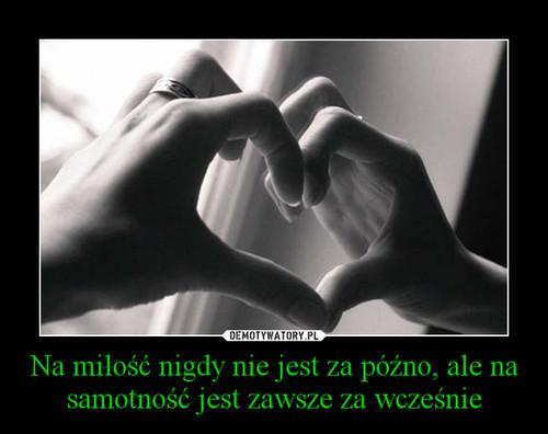 Na miłość nigdy nie jest za późno, ale na samotność jest zawsze za wcześnie