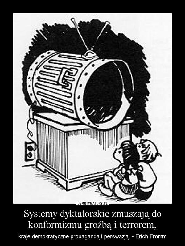 Systemy dyktatorskie zmuszają do konformizmu groźbą i terrorem, – kraje demokratyczne propagandą i perswazją. - Erich Fromm
