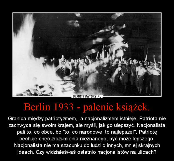 """Berlin 1933 - palenie książek. – Granica między patriotyzmem,  a nacjonalizmem istnieje. Patriota nie zachwyca się swoim krajem, ale myśli, jak go ulepszyć. Nacjonalista pali to, co obce, bo """"to, co narodowe, to najlepsze!"""". Patriotę cechuje chęć zrozumienia nieznanego, być może lepszego. Nacjonalista nie ma szacunku do ludzi o innych, mniej skrajnych ideach. Czy widziałeś/-aś ostatnio nacjonalistów na ulicach?"""