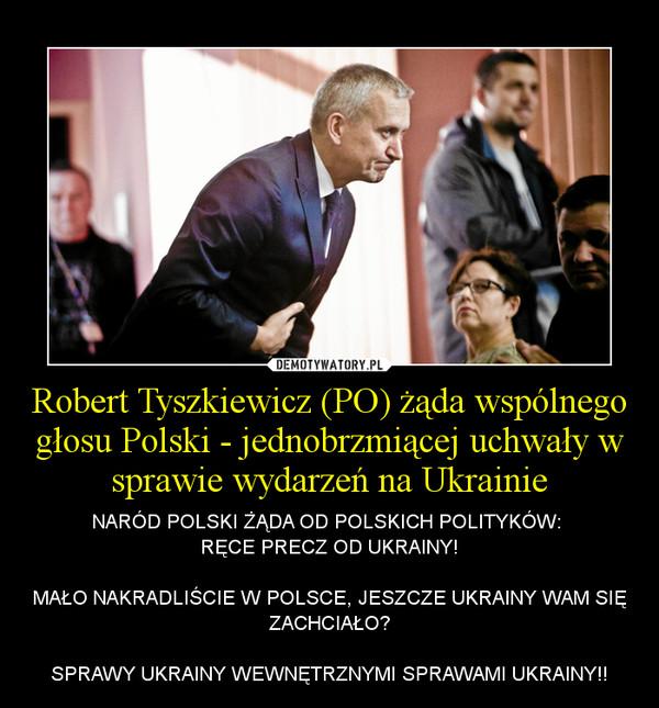 Robert Tyszkiewicz (PO) żąda wspólnego głosu Polski - jednobrzmiącej uchwały w sprawie wydarzeń na Ukrainie – NARÓD POLSKI ŻĄDA OD POLSKICH POLITYKÓW: RĘCE PRECZ OD UKRAINY!MAŁO NAKRADLIŚCIE W POLSCE, JESZCZE UKRAINY WAM SIĘ ZACHCIAŁO?SPRAWY UKRAINY WEWNĘTRZNYMI SPRAWAMI UKRAINY!!