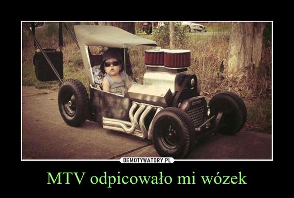 MTV odpicowało mi wózek –