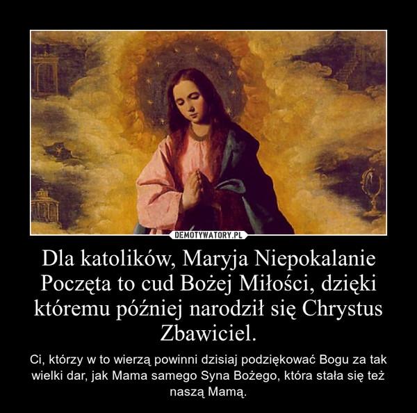 Dla katolików, Maryja Niepokalanie Poczęta to cud Bożej Miłości, dzięki któremu później narodził się Chrystus Zbawiciel. – Ci, którzy w to wierzą powinni dzisiaj podziękować Bogu za tak wielki dar, jak Mama samego Syna Bożego, która stała się też naszą Mamą.
