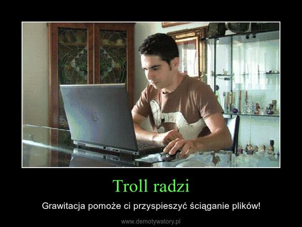 Troll radzi – Grawitacja pomoże ci przyspieszyć ściąganie plików!