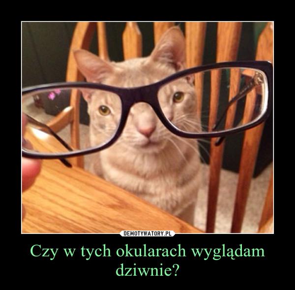 Czy w tych okularach wyglądam dziwnie? –
