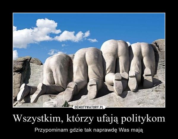 Wszystkim, którzy ufają politykom – Przypominam gdzie tak naprawdę Was mają