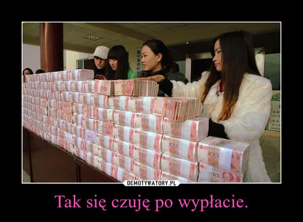 Tak się czuję po wypłacie. –