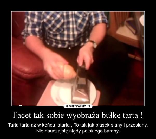 Facet tak sobie wyobraża bułkę tartą ! – Tarta tarta aż w końcu  starta , To tak jak piasek siany i przesiany. Nie nauczą się nigdy polskiego barany.