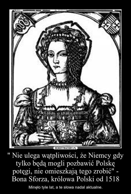 """"""" Nie ulega wątpliwości, że Niemcy gdy tylko będą mogli pozbawić Polskę potęgi, nie omieszkają tego zrobić"""" - Bona Sforza, królowa Polski od 1518"""