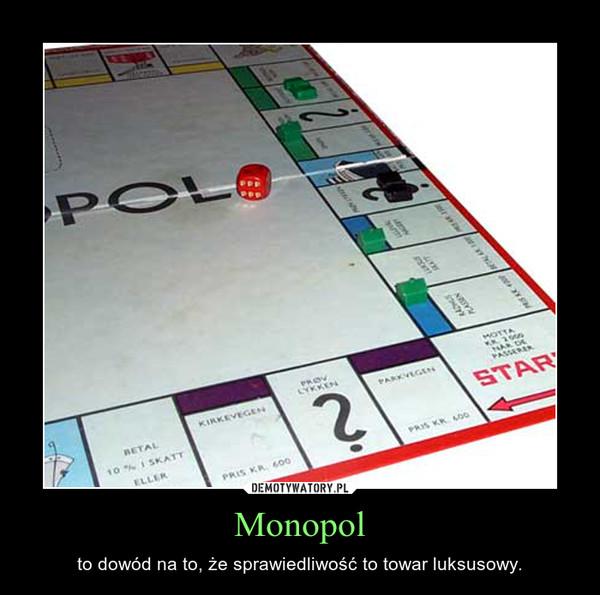Monopol – to dowód na to, że sprawiedliwość to towar luksusowy.