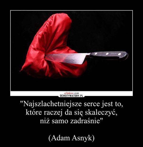 """""""Najszlachetniejsze serce jest to, które raczej da się skaleczyć, niż samo zadraśnie""""(Adam Asnyk) –"""