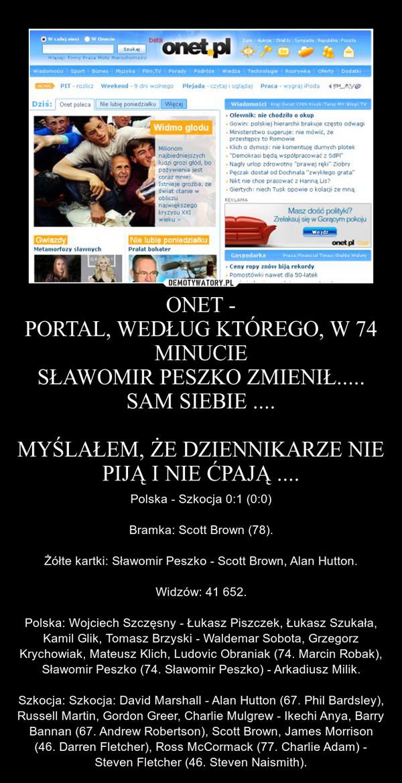 ONET -PORTAL, WEDŁUG KTÓREGO, W 74 MINUCIESŁAWOMIR PESZKO ZMIENIŁ.....SAM SIEBIE ....MYŚLAŁEM, ŻE DZIENNIKARZE NIE PIJĄ I NIE ĆPAJĄ .... – Polska - Szkocja 0:1 (0:0)Bramka: Scott Brown (78).Żółte kartki: Sławomir Peszko - Scott Brown, Alan Hutton.Widzów: 41 652.Polska: Wojciech Szczęsny - Łukasz Piszczek, Łukasz Szukała, Kamil Glik, Tomasz Brzyski - Waldemar Sobota, Grzegorz Krychowiak, Mateusz Klich, Ludovic Obraniak (74. Marcin Robak), Sławomir Peszko (74. Sławomir Peszko) - Arkadiusz Milik.Szkocja: Szkocja: David Marshall - Alan Hutton (67. Phil Bardsley), Russell Martin, Gordon Greer, Charlie Mulgrew - Ikechi Anya, Barry Bannan (67. Andrew Robertson), Scott Brown, James Morrison (46. Darren Fletcher), Ross McCormack (77. Charlie Adam) - Steven Fletcher (46. Steven Naismith).