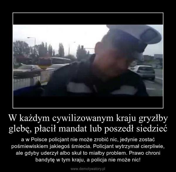 W każdym cywilizowanym kraju gryzłby glebę, płacił mandat lub poszedł siedzieć – a w Polsce policjant nie może zrobić nic, jedynie zostać pośmiewiskiem jakiegoś śmiecia. Policjant wytrzymał cierpliwie, ale gdyby uderzył albo skuł to miałby problem. Prawo chroni bandytę w tym kraju, a policja nie może nic!