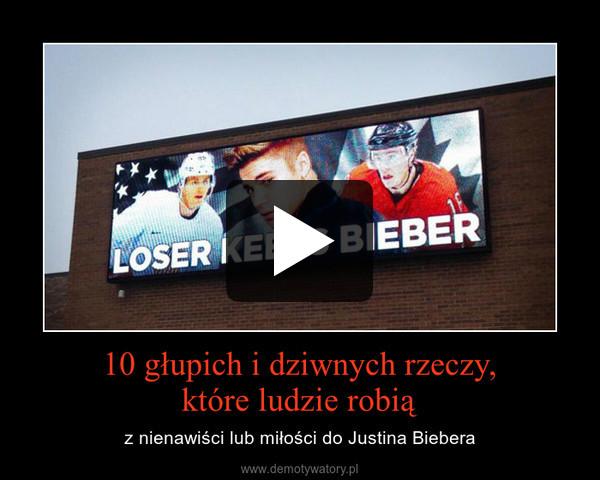 10 głupich i dziwnych rzeczy,które ludzie robią – z nienawiści lub miłości do Justina Biebera